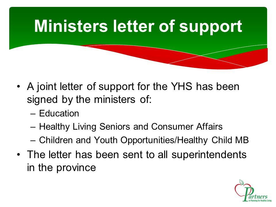 Ministers letter of support A joint letter of support for the YHS has been signed by the ministers of: –Education –Healthy Living Seniors and Consumer Affairs –Children and Youth Opportunities/Healthy Child MB The letter has been sent to all superintendents in the province