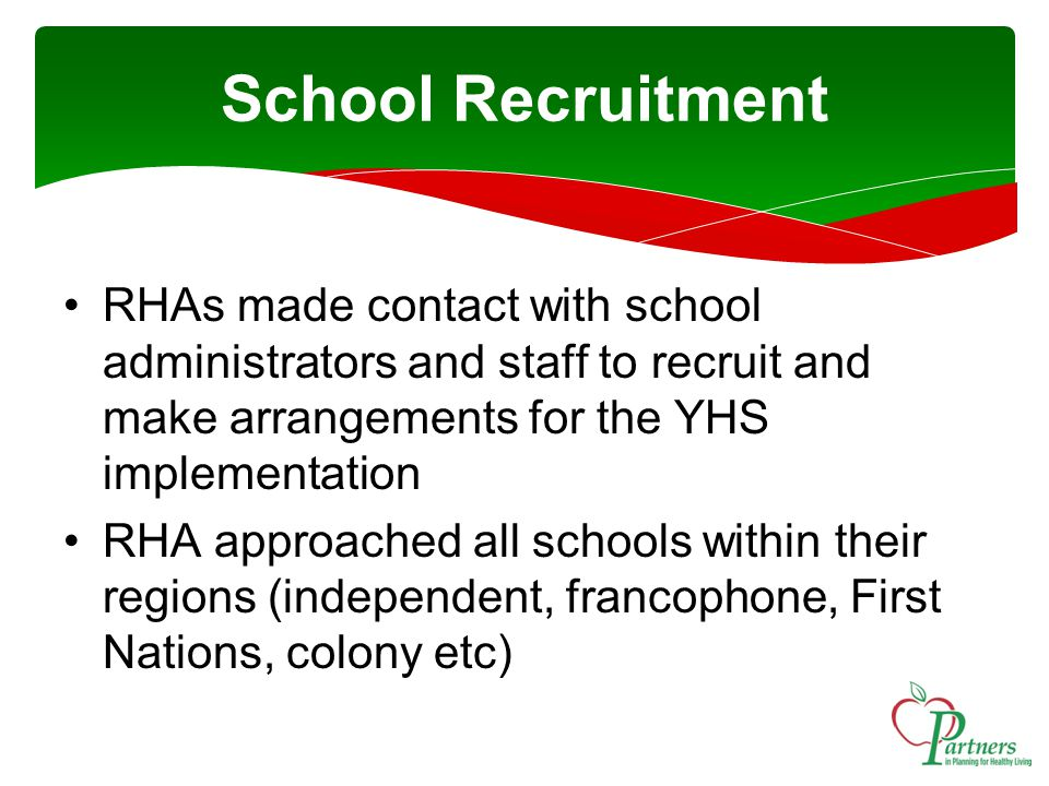 School Recruitment RHAs made contact with school administrators and staff to recruit and make arrangements for the YHS implementation RHA approached all schools within their regions (independent, francophone, First Nations, colony etc)