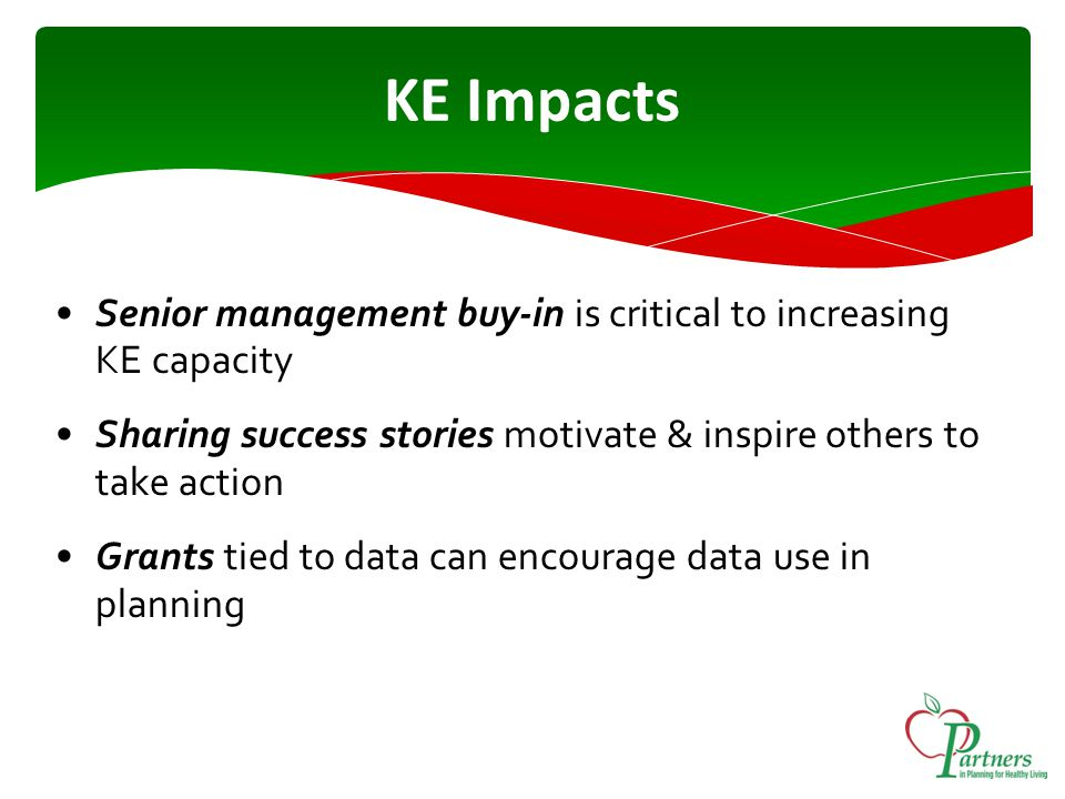 KE Impacts Senior management buy-in is critical to increasing KE capacity Sharing success stories motivate & inspire others to take action Grants tied to data can encourage data use in planning