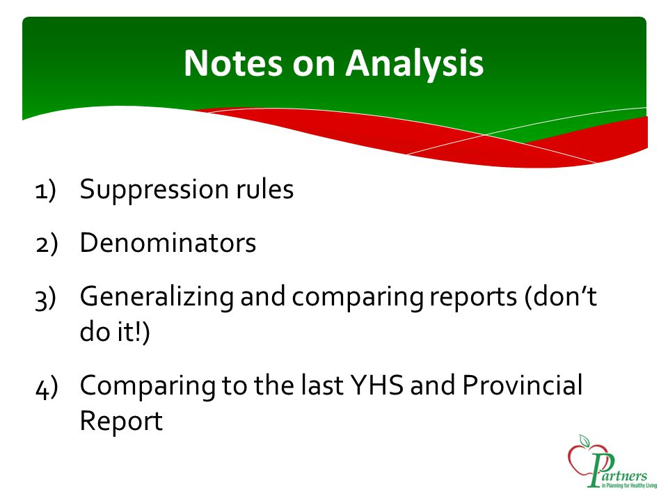 Notes on Analysis 1)Suppression rules 2)Denominators 3)Generalizing and comparing reports (don't do it!) 4)Comparing to the last YHS and Provincial Report