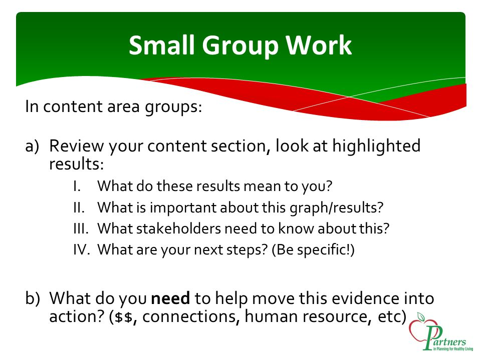 Small Group Work In content area groups: a)Review your content section, look at highlighted results: I.What do these results mean to you.