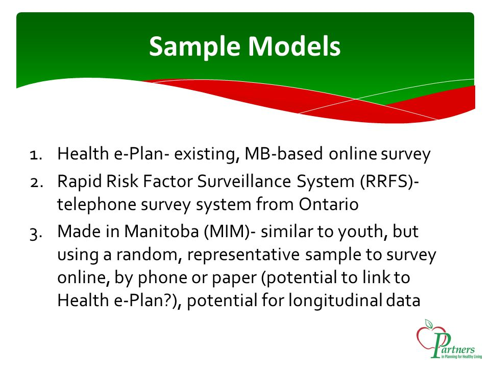 Sample Models 1.Health e-Plan- existing, MB-based online survey 2.Rapid Risk Factor Surveillance System (RRFS)- telephone survey system from Ontario 3.Made in Manitoba (MIM)- similar to youth, but using a random, representative sample to survey online, by phone or paper (potential to link to Health e-Plan?), potential for longitudinal data