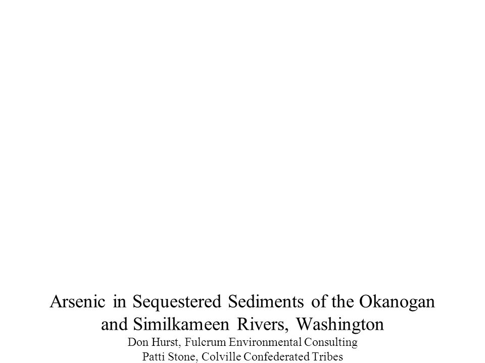 Arsenic in Sequestered Sediments of the Okanogan and Similkameen Rivers, Washington Don Hurst, Fulcrum Environmental Consulting Patti Stone, Colville Confederated Tribes