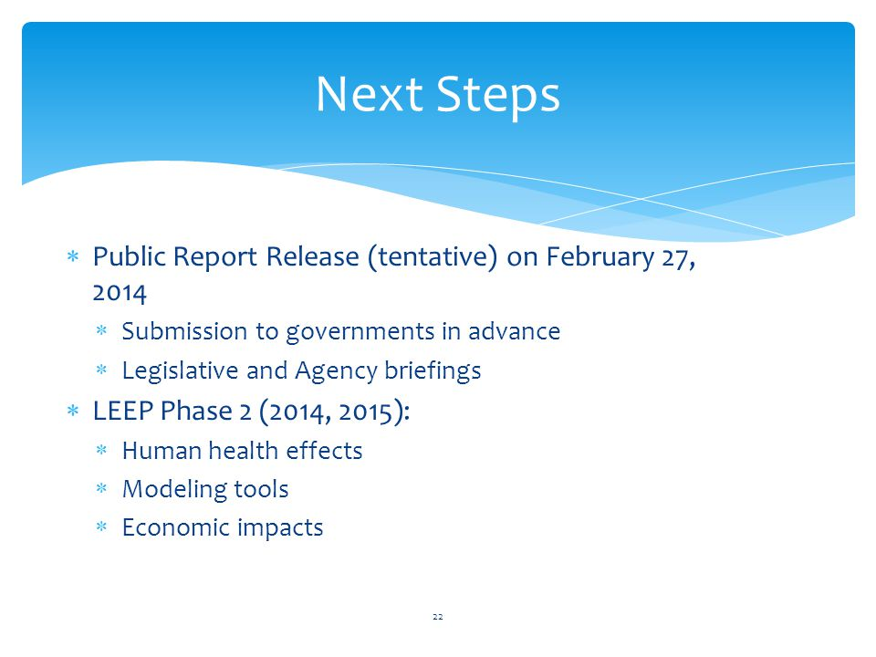 Next Steps  Public Report Release (tentative) on February 27, 2014  Submission to governments in advance  Legislative and Agency briefings  LEEP Phase 2 (2014, 2015):  Human health effects  Modeling tools  Economic impacts 22
