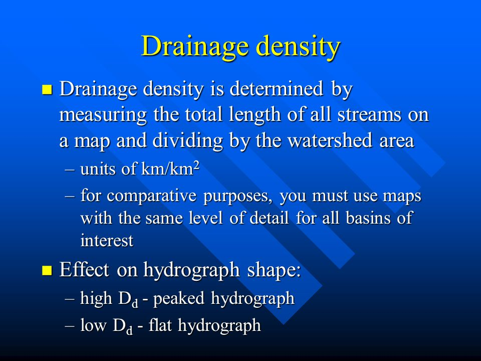 Drainage density n Drainage density is determined by measuring the total length of all streams on a map and dividing by the watershed area –units of k