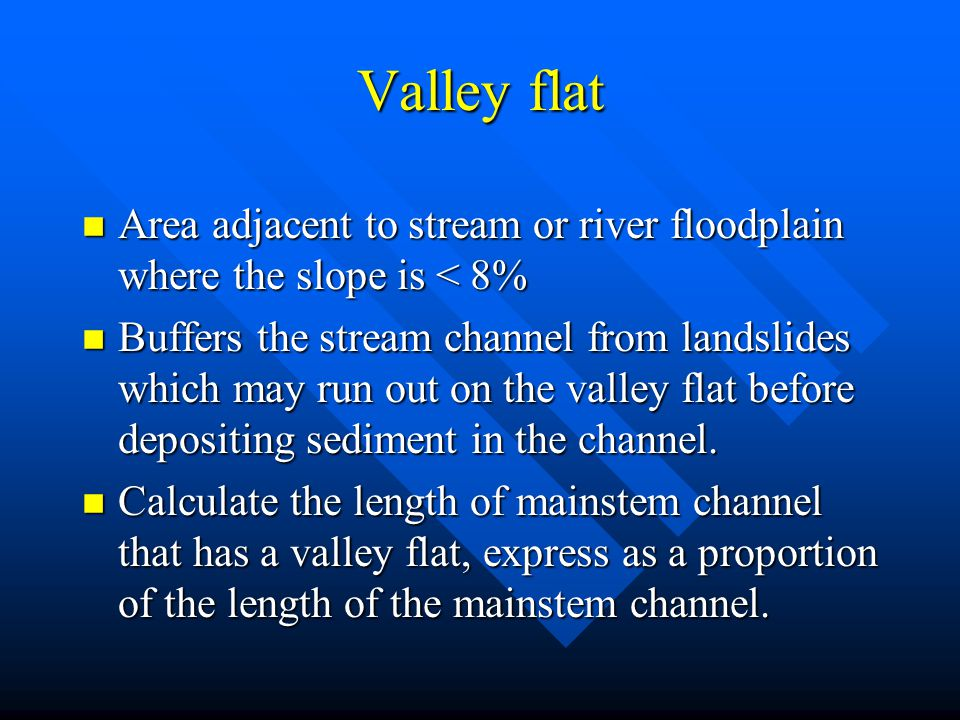 Valley flat n Area adjacent to stream or river floodplain where the slope is < 8% n Buffers the stream channel from landslides which may run out on th