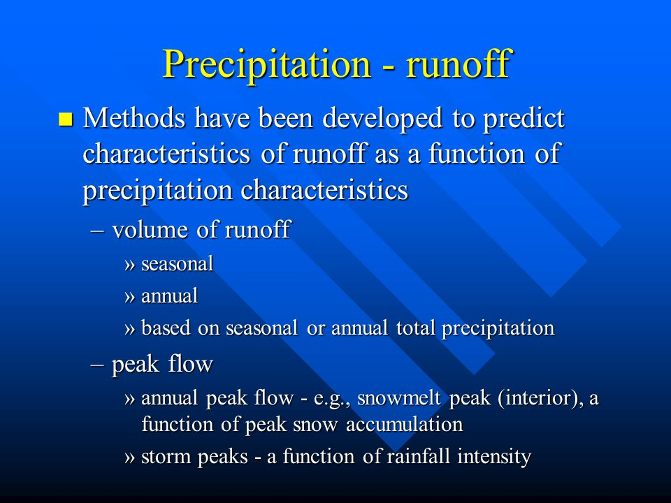 Precipitation - runoff n Methods have been developed to predict characteristics of runoff as a function of precipitation characteristics –volume of runoff »seasonal »annual »based on seasonal or annual total precipitation –peak flow »annual peak flow - e.g., snowmelt peak (interior), a function of peak snow accumulation »storm peaks - a function of rainfall intensity