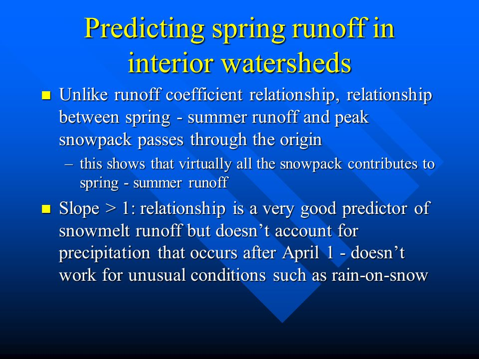 Predicting spring runoff in interior watersheds n Unlike runoff coefficient relationship, relationship between spring - summer runoff and peak snowpack passes through the origin –this shows that virtually all the snowpack contributes to spring - summer runoff n Slope > 1: relationship is a very good predictor of snowmelt runoff but doesn't account for precipitation that occurs after April 1 - doesn't work for unusual conditions such as rain-on-snow