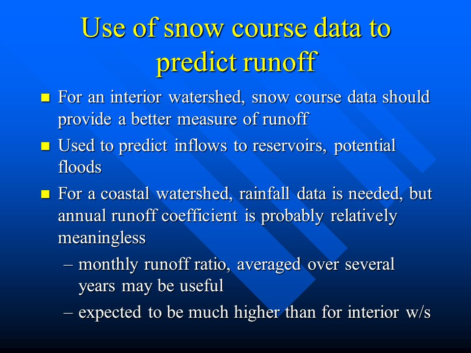 Use of snow course data to predict runoff n For an interior watershed, snow course data should provide a better measure of runoff n Used to predict inflows to reservoirs, potential floods n For a coastal watershed, rainfall data is needed, but annual runoff coefficient is probably relatively meaningless –monthly runoff ratio, averaged over several years may be useful –expected to be much higher than for interior w/s