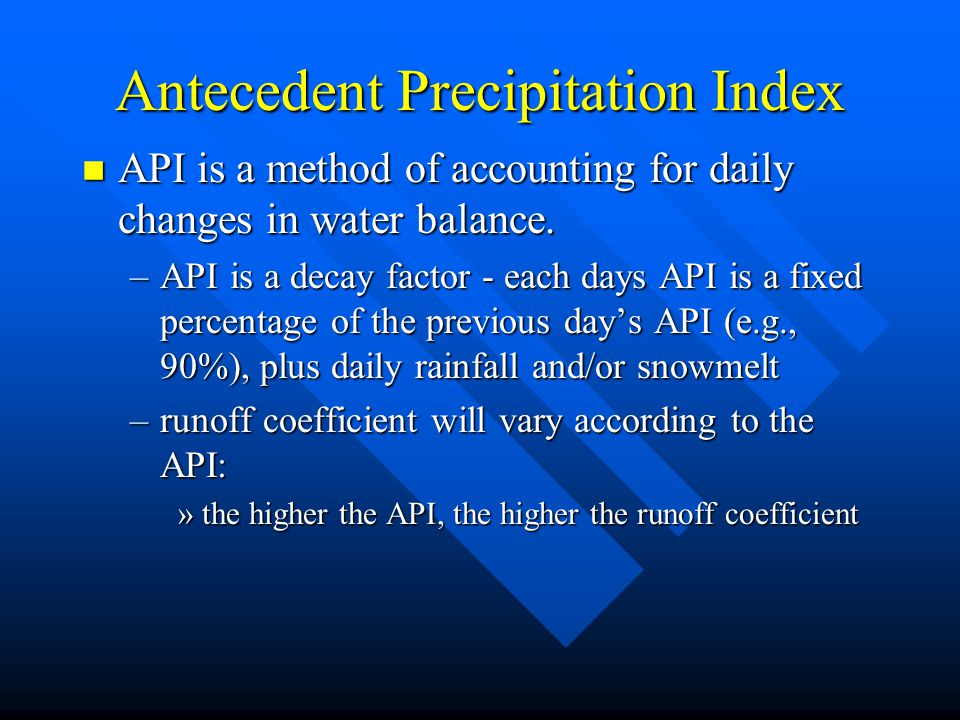 Antecedent Precipitation Index n API is a method of accounting for daily changes in water balance. –API is a decay factor - each days API is a fixed p