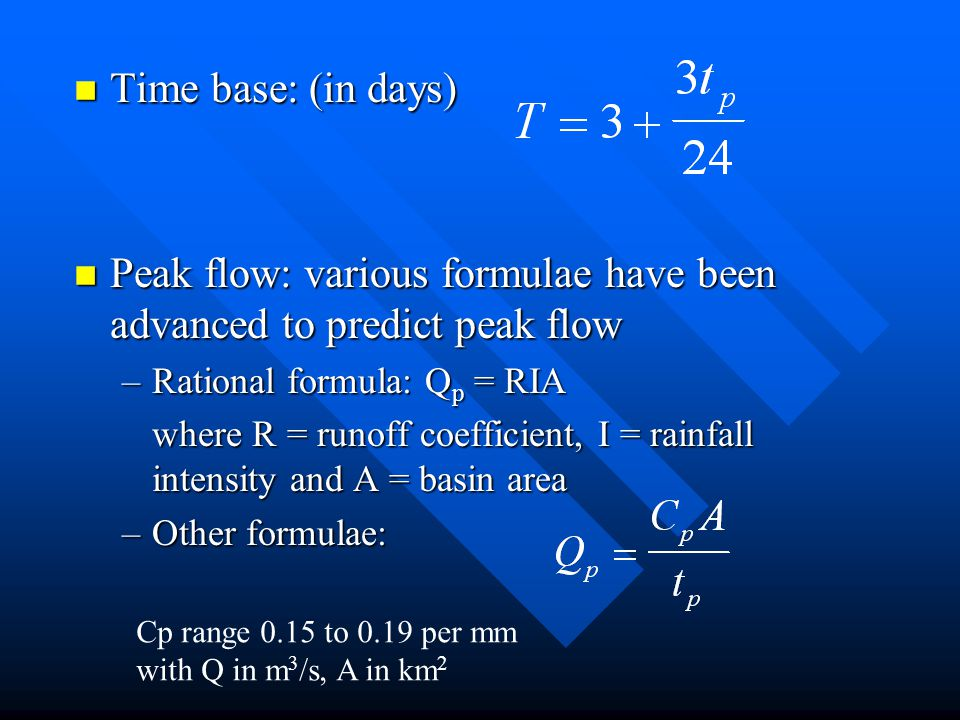 n Time base: (in days) n Peak flow: various formulae have been advanced to predict peak flow –Rational formula: Q p = RIA where R = runoff coefficient, I = rainfall intensity and A = basin area –Other formulae: Cp range 0.15 to 0.19 per mm with Q in m 3 /s, A in km 2
