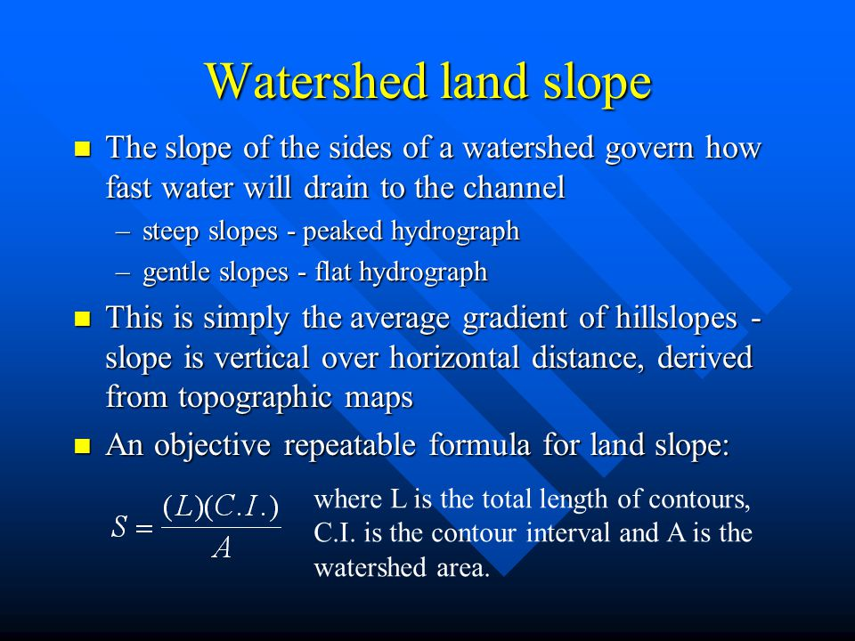 Watershed land slope n The slope of the sides of a watershed govern how fast water will drain to the channel –steep slopes - peaked hydrograph –gentle slopes - flat hydrograph n This is simply the average gradient of hillslopes - slope is vertical over horizontal distance, derived from topographic maps n An objective repeatable formula for land slope: where L is the total length of contours, C.I.