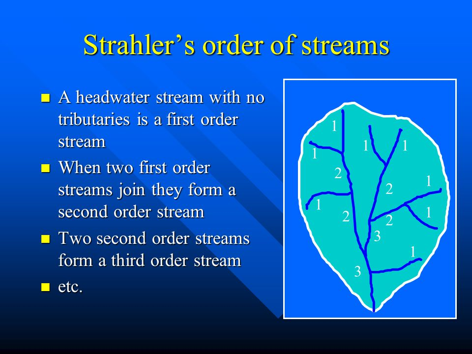 Strahler's order of streams n A headwater stream with no tributaries is a first order stream n When two first order streams join they form a second or