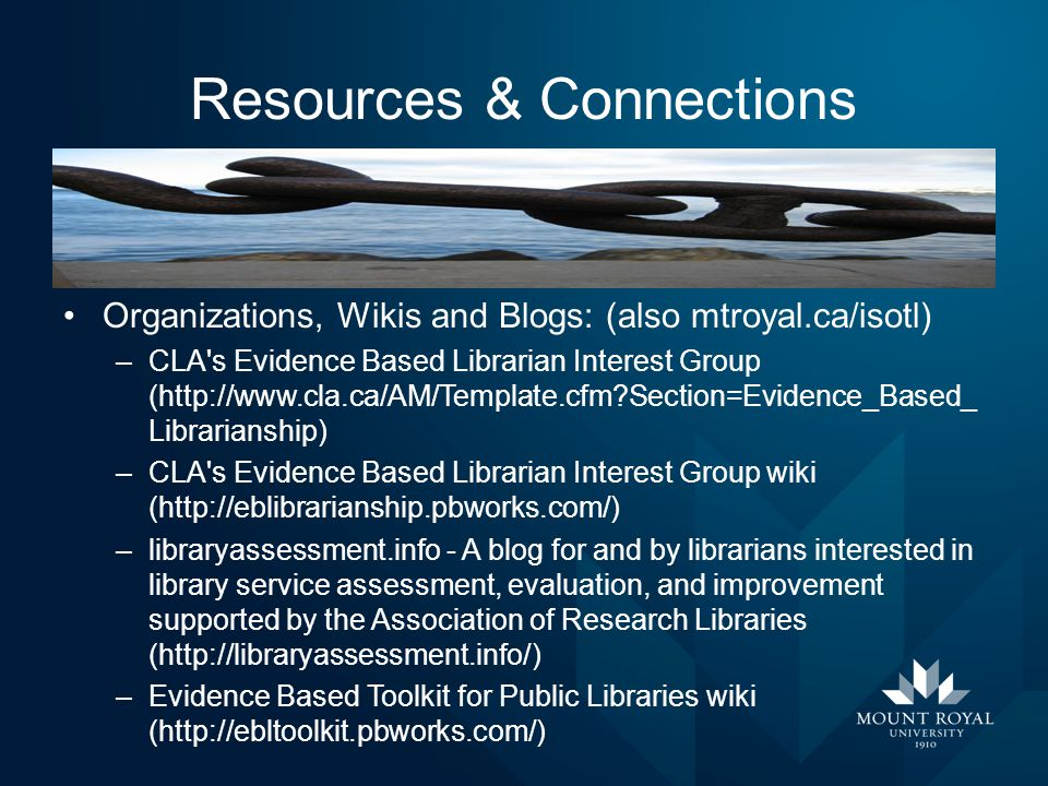 Resources & Connections Organizations, Wikis and Blogs: (also mtroyal.ca/isotl) –CLA's Evidence Based Librarian Interest Group (http://www.cla.ca/AM/T