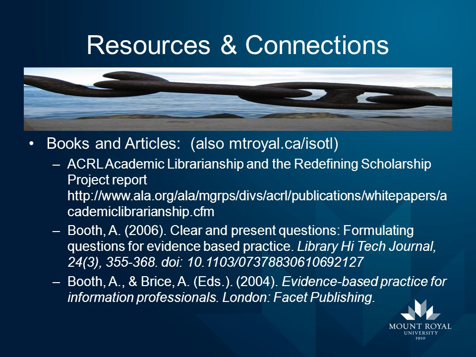Resources & Connections Books and Articles: (also mtroyal.ca/isotl) –ACRL Academic Librarianship and the Redefining Scholarship Project report http://