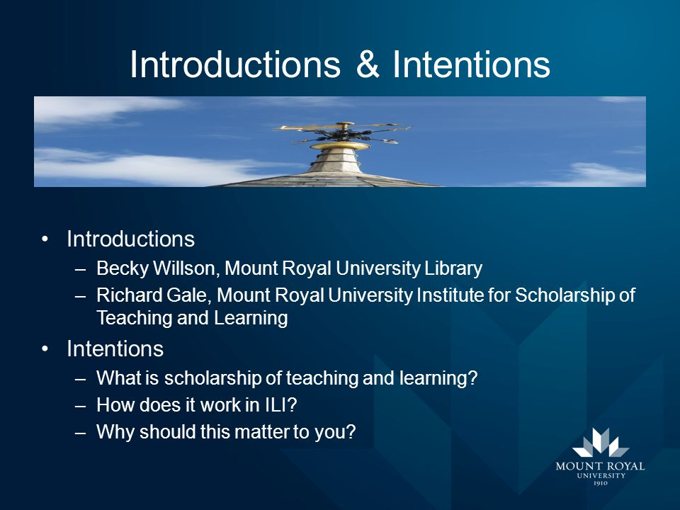 Introductions & Intentions Introductions –Becky Willson, Mount Royal University Library –Richard Gale, Mount Royal University Institute for Scholarshi