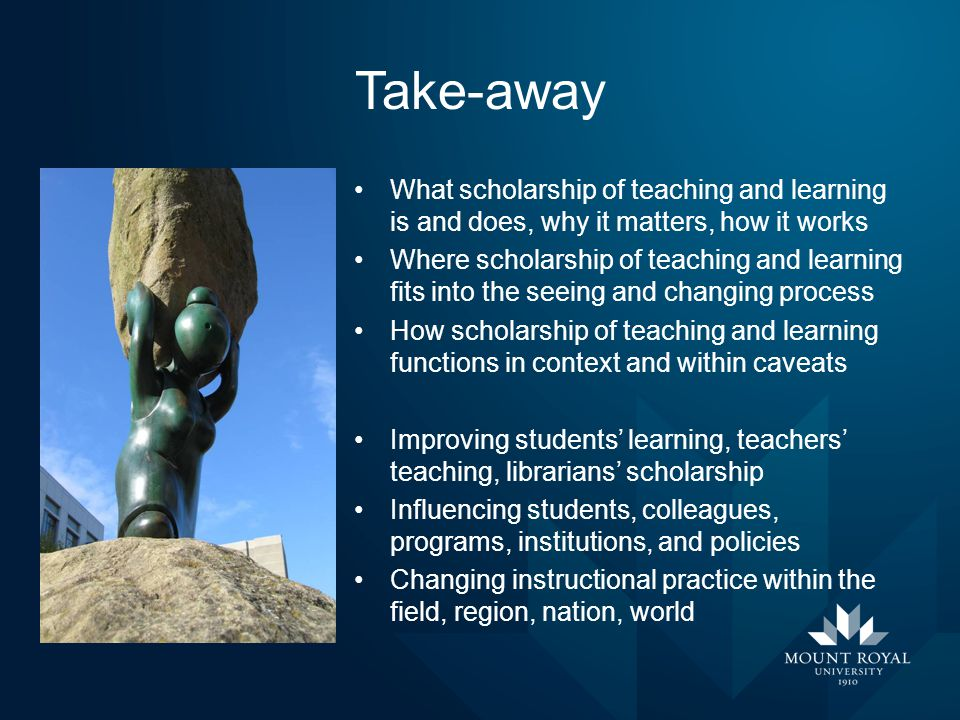 Take-away What scholarship of teaching and learning is and does, why it matters, how it works Where scholarship of teaching and learning fits into the