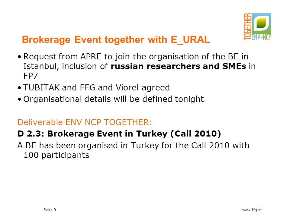 Seite 9www.ffg.at Brokerage Event together with E_URAL Request from APRE to join the organisation of the BE in Istanbul, inclusion of russian research