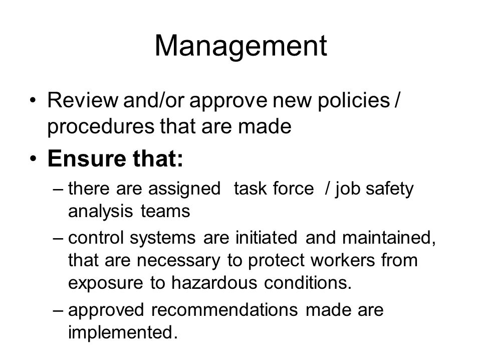 Management Review and/or approve new policies / procedures that are made Ensure that: –there are assigned task force / job safety analysis teams –cont