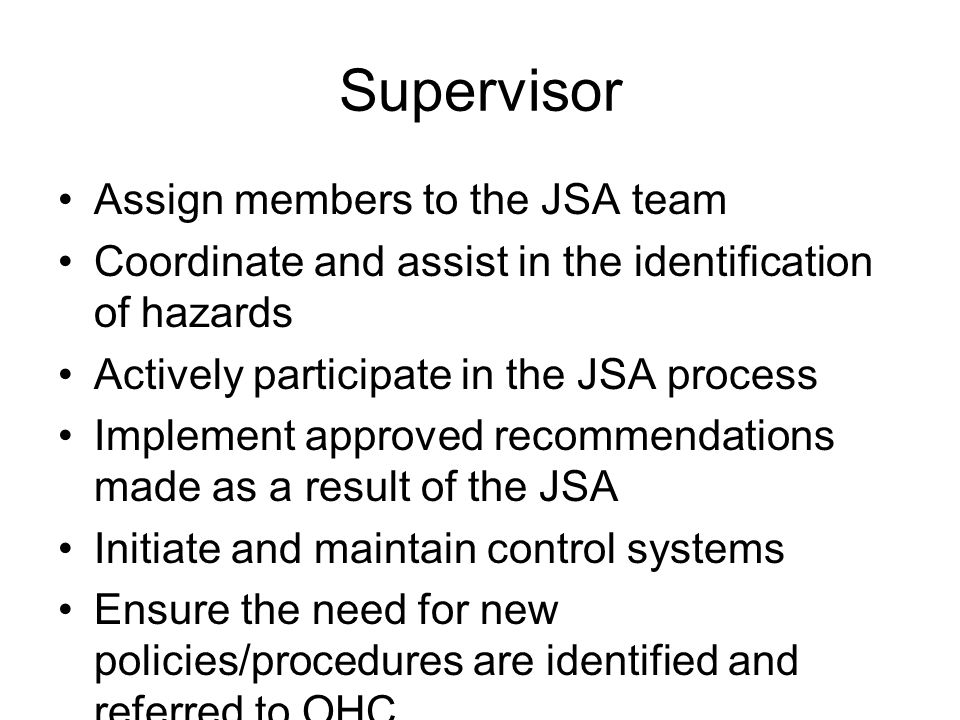 Supervisor Assign members to the JSA team Coordinate and assist in the identification of hazards Actively participate in the JSA process Implement app