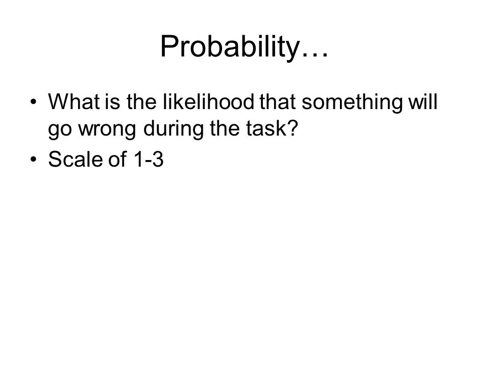 Probability… What is the likelihood that something will go wrong during the task? Scale of 1-3