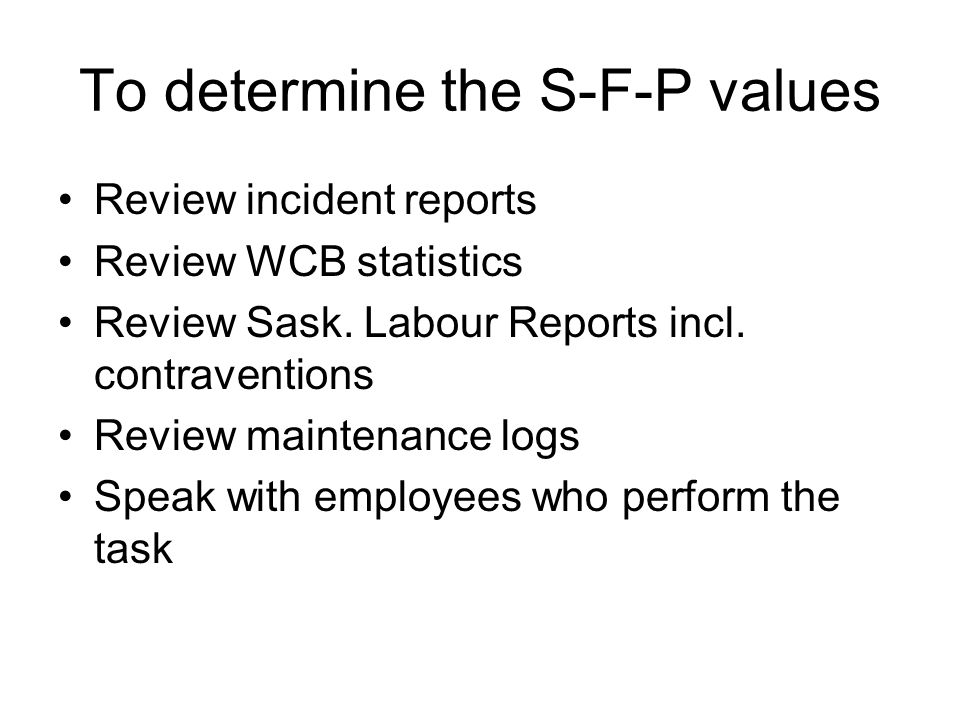 To determine the S-F-P values Review incident reports Review WCB statistics Review Sask. Labour Reports incl. contraventions Review maintenance logs S