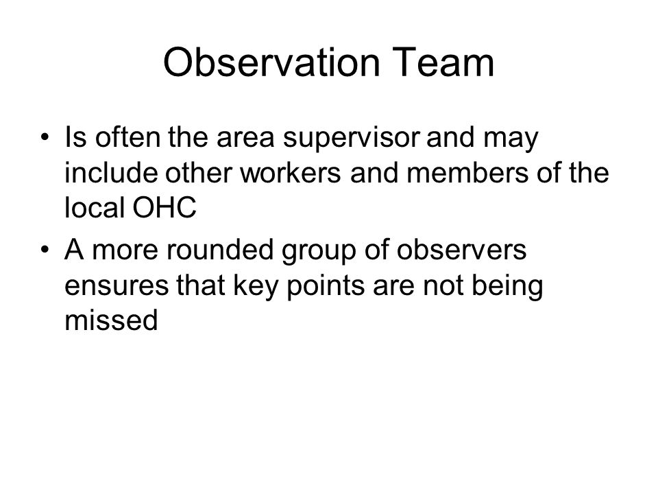 Observation Team Is often the area supervisor and may include other workers and members of the local OHC A more rounded group of observers ensures tha