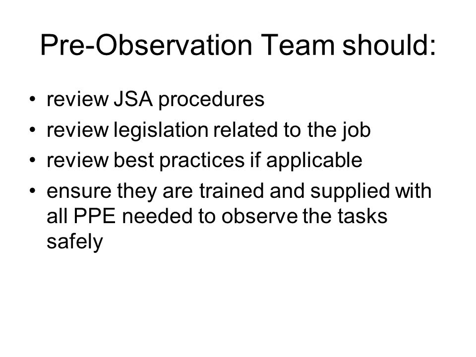 Pre-Observation Team should: review JSA procedures review legislation related to the job review best practices if applicable ensure they are trained a