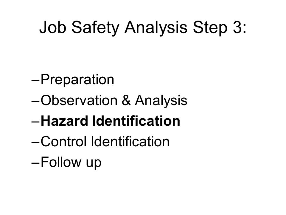 Job Safety Analysis Step 3: –Preparation –Observation & Analysis –Hazard Identification –Control Identification –Follow up