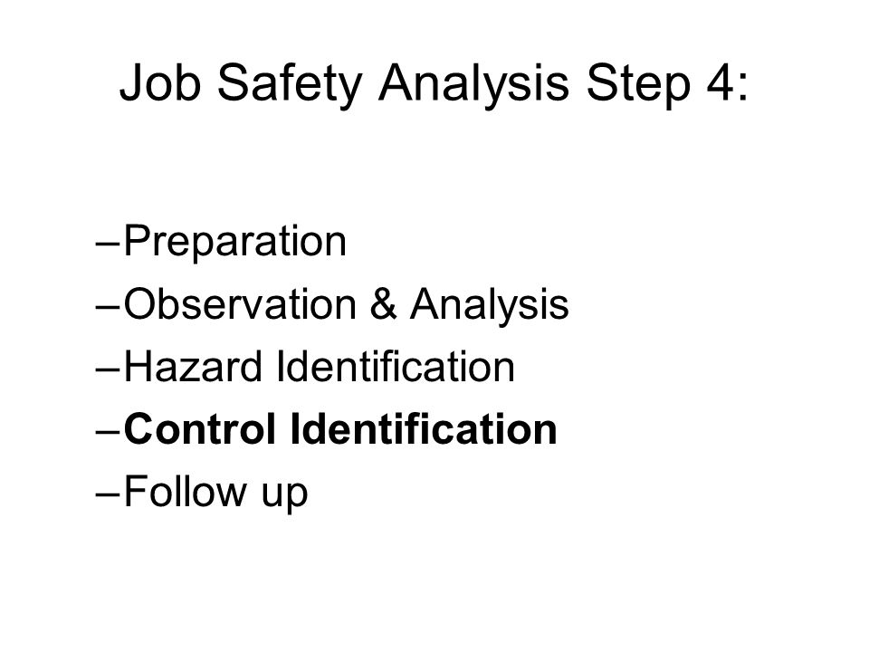 Job Safety Analysis Step 4: –Preparation –Observation & Analysis –Hazard Identification –Control Identification –Follow up