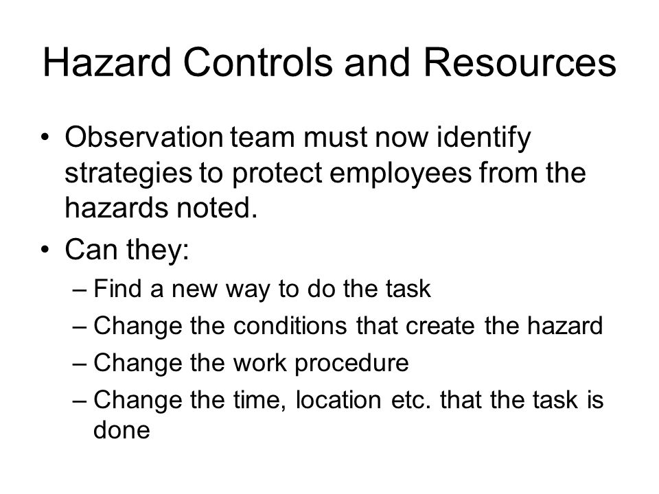 Hazard Controls and Resources Observation team must now identify strategies to protect employees from the hazards noted. Can they: –Find a new way to