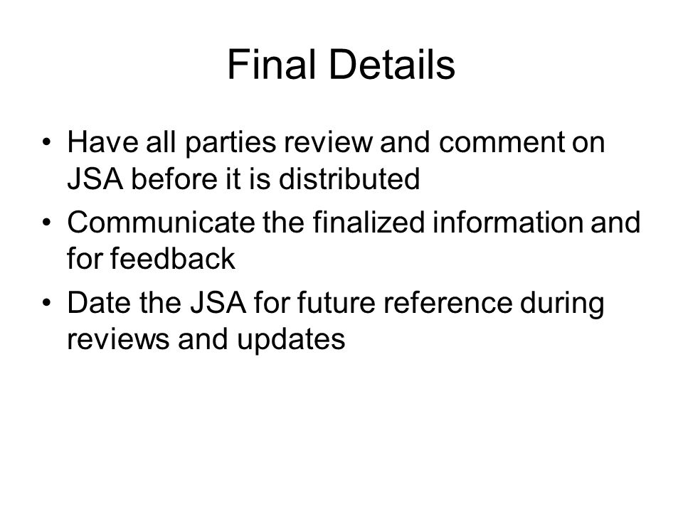 Final Details Have all parties review and comment on JSA before it is distributed Communicate the finalized information and for feedback Date the JSA