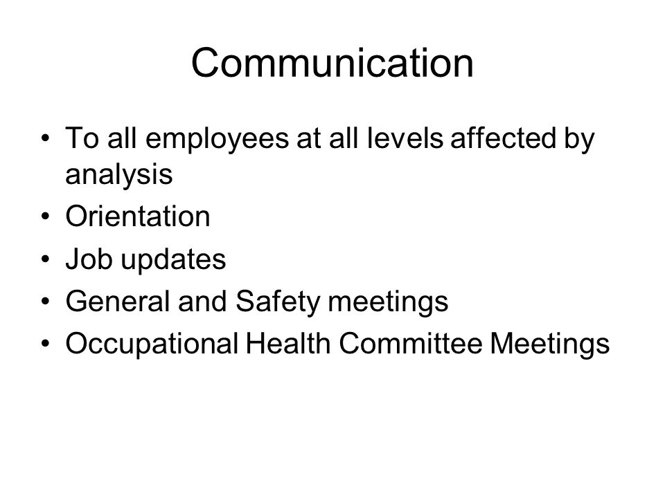 Communication To all employees at all levels affected by analysis Orientation Job updates General and Safety meetings Occupational Health Committee Me