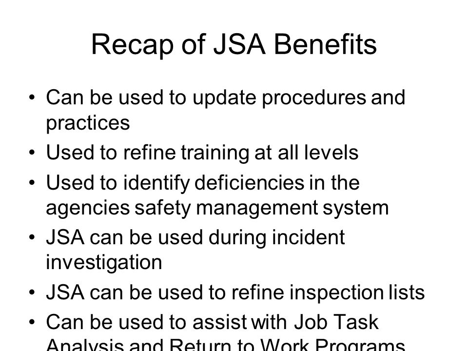 Recap of JSA Benefits Can be used to update procedures and practices Used to refine training at all levels Used to identify deficiencies in the agenci