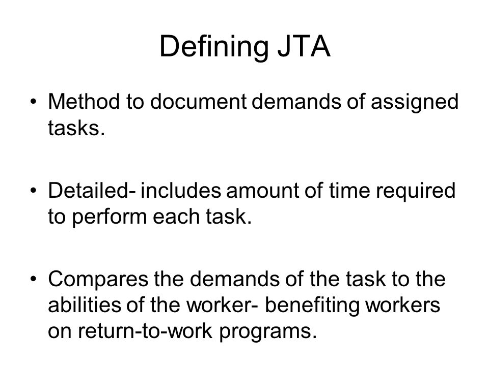 Defining JTA Method to document demands of assigned tasks. Detailed- includes amount of time required to perform each task. Compares the demands of th