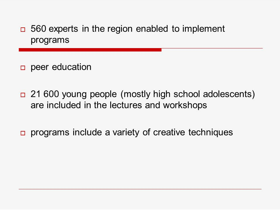  560 experts in the region enabled to implement programs  peer education  21 600 young people (mostly high school adolescents) are included in the lectures and workshops  programs include a variety of creative techniques