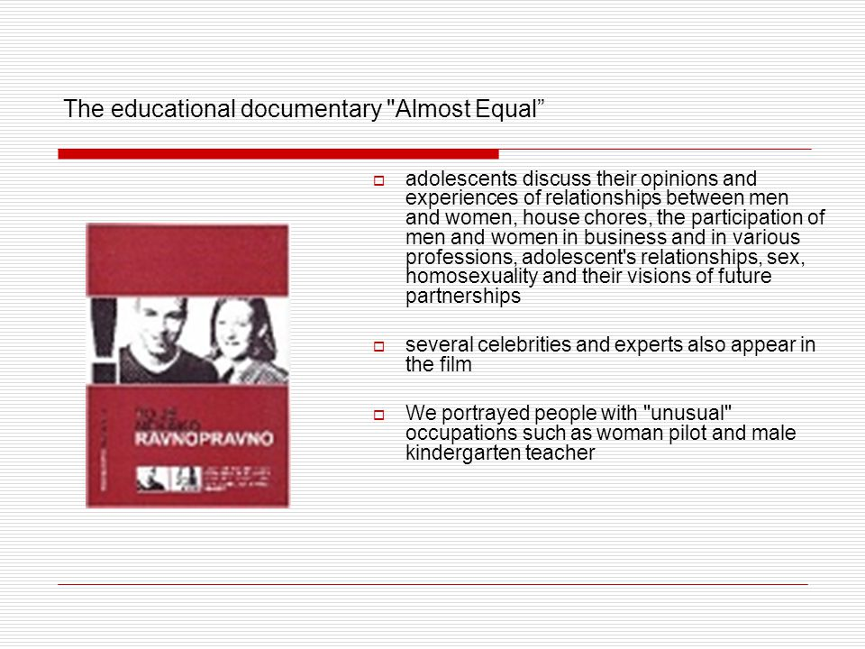 The educational documentary Almost Equal  adolescents discuss their opinions and experiences of relationships between men and women, house chores, the participation of men and women in business and in various professions, adolescent s relationships, sex, homosexuality and their visions of future partnerships  several celebrities and experts also appear in the film  We portrayed people with unusual occupations such as woman pilot and male kindergarten teacher