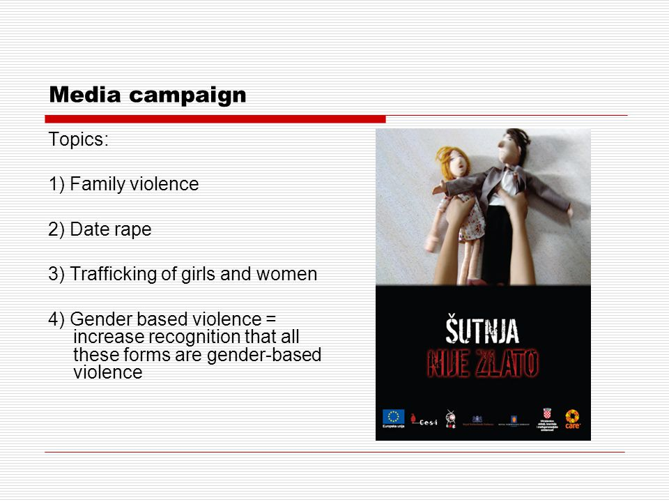 Media campaign Topics: 1) Family violence 2) Date rape 3) Trafficking of girls and women 4) Gender based violence = increase recognition that all these forms are gender-based violence