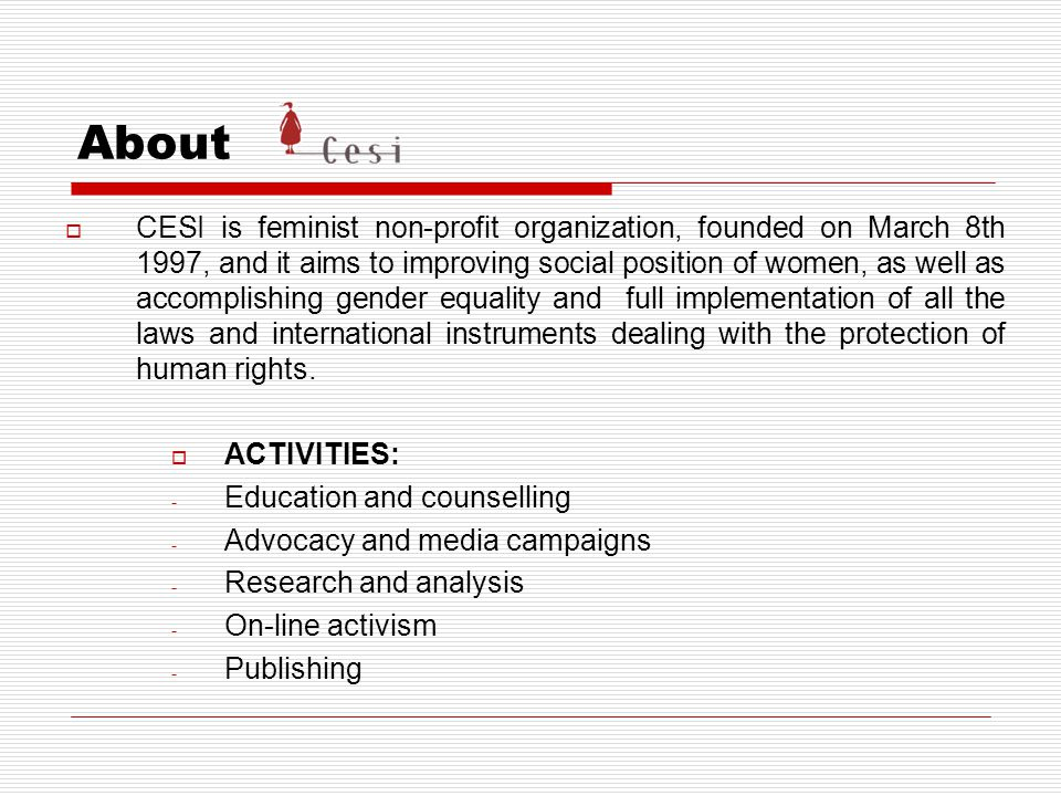 About  CESI is feminist non-profit organization, founded on March 8th 1997, and it aims to improving social position of women, as well as accomplishing gender equality and full implementation of all the laws and international instruments dealing with the protection of human rights.