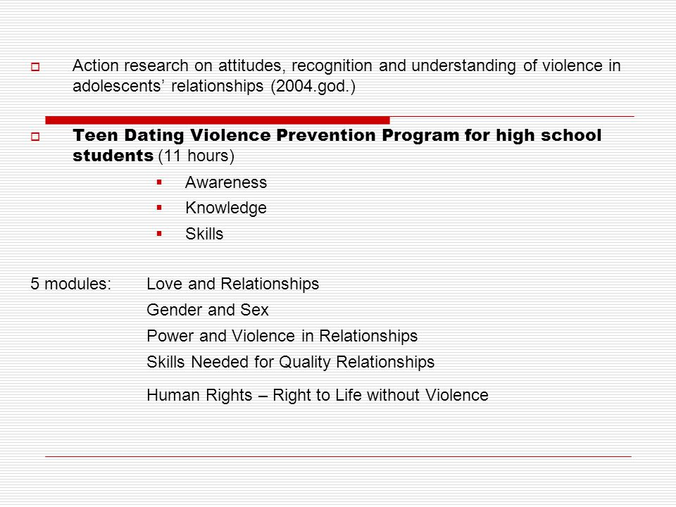  Action research on attitudes, recognition and understanding of violence in adolescents' relationships (2004.god.)  Teen Dating Violence Prevention Program for high school students (11 hours)  Awareness  Knowledge  Skills 5 modules: Love and Relationships Gender and Sex Power and Violence in Relationships Skills Needed for Quality Relationships Human Rights – Right to Life without Violence