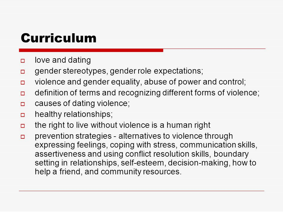 Curriculum  love and dating  gender stereotypes, gender role expectations;  violence and gender equality, abuse of power and control;  definition of terms and recognizing different forms of violence;  causes of dating violence;  healthy relationships;  the right to live without violence is a human right  prevention strategies - alternatives to violence through expressing feelings, coping with stress, communication skills, assertiveness and using conflict resolution skills, boundary setting in relationships, self-esteem, decision-making, how to help a friend, and community resources.