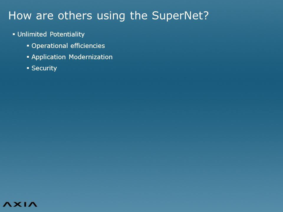 How are others using the SuperNet?  Unlimited Potentiality  Operational efficiencies  Application Modernization  Security