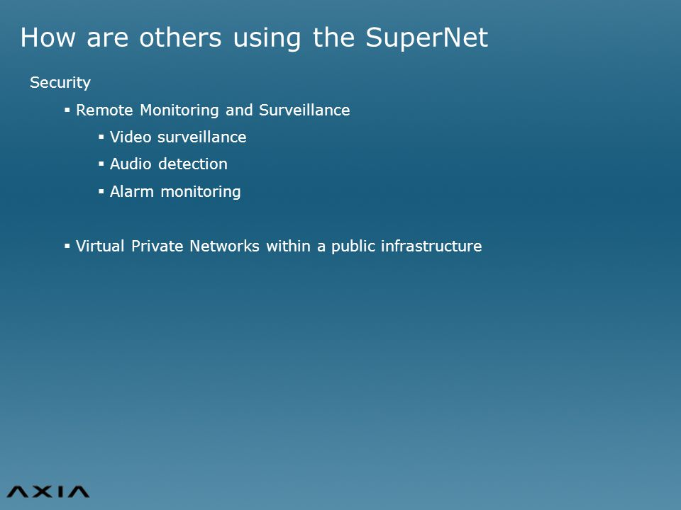 How are others using the SuperNet Security  Remote Monitoring and Surveillance  Video surveillance  Audio detection  Alarm monitoring  Virtual Private Networks within a public infrastructure