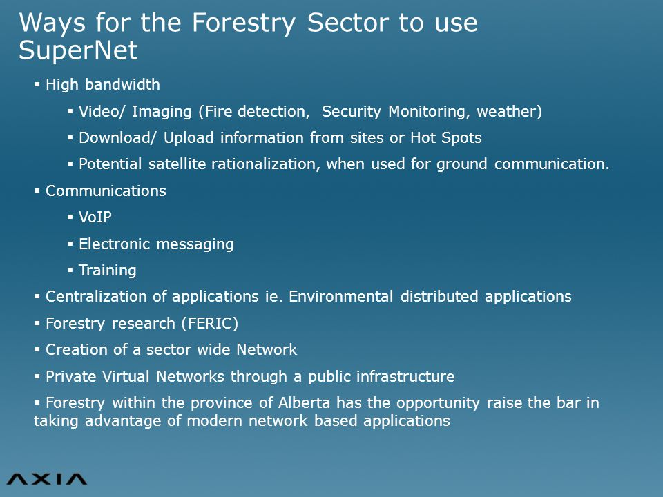 Ways for the Forestry Sector to use SuperNet  High bandwidth  Video/ Imaging (Fire detection, Security Monitoring, weather)  Download/ Upload information from sites or Hot Spots  Potential satellite rationalization, when used for ground communication.