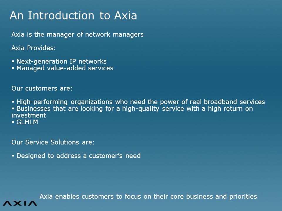An Introduction to Axia Axia is the manager of network managers Axia Provides:  Next-generation IP networks  Managed value-added services Our customers are:  High-performing organizations who need the power of real broadband services  Businesses that are looking for a high-quality service with a high return on investment  GLHLM Our Service Solutions are:  Designed to address a customer's need Axia enables customers to focus on their core business and priorities