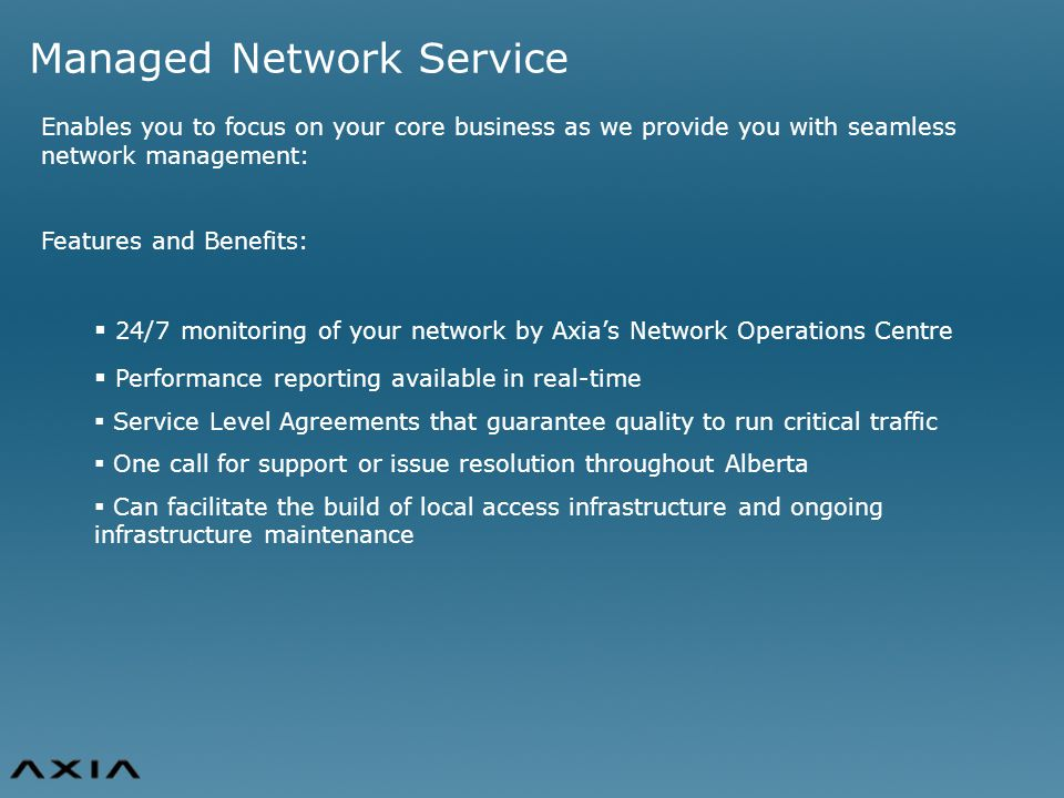 Managed Network Service Enables you to focus on your core business as we provide you with seamless network management: Features and Benefits:  24/7 monitoring of your network by Axia's Network Operations Centre  Performance reporting available in real-time  Service Level Agreements that guarantee quality to run critical traffic  One call for support or issue resolution throughout Alberta  Can facilitate the build of local access infrastructure and ongoing infrastructure maintenance