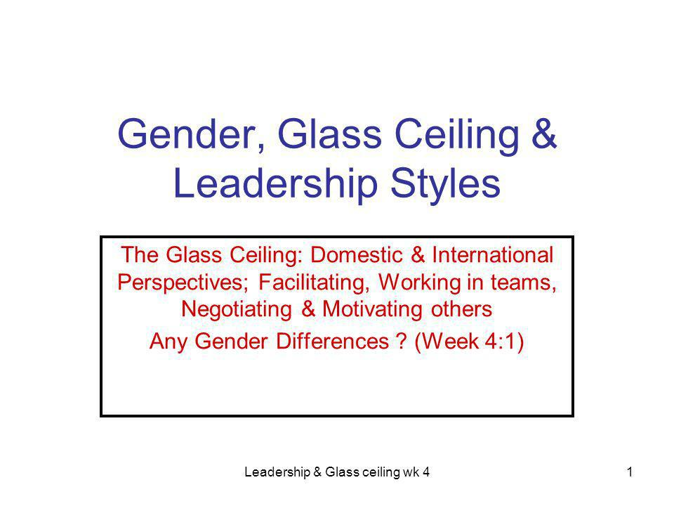 Leadership & Glass ceiling wk 41 Gender, Glass Ceiling & Leadership Styles The Glass Ceiling: Domestic & International Perspectives; Facilitating, Working in teams, Negotiating & Motivating others Any Gender Differences .