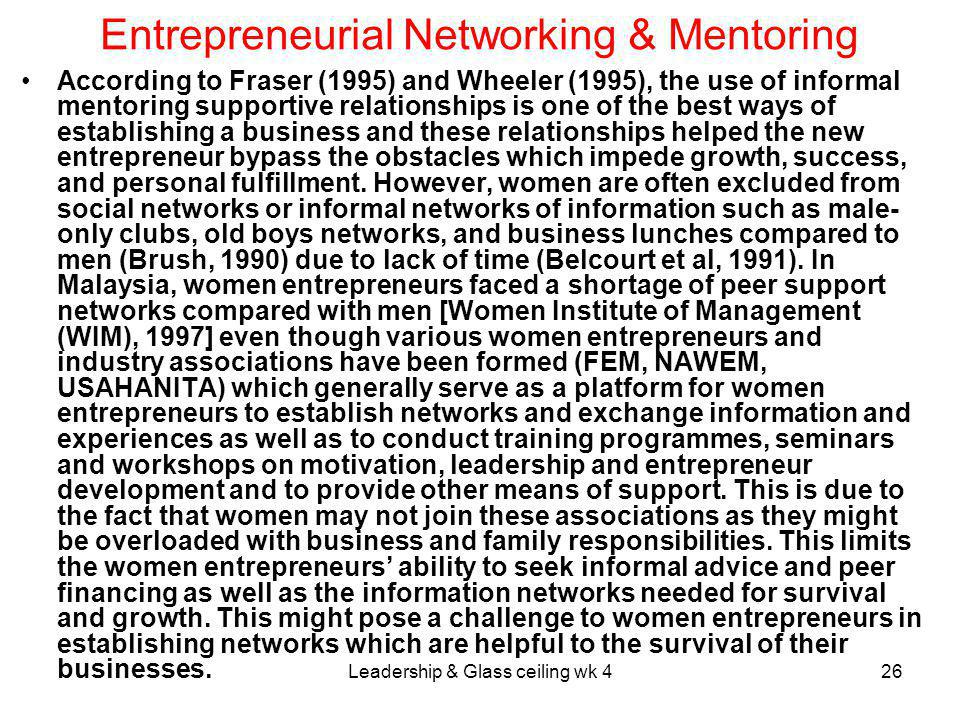 Leadership & Glass ceiling wk 426 Entrepreneurial Networking & Mentoring According to Fraser (1995) and Wheeler (1995), the use of informal mentoring supportive relationships is one of the best ways of establishing a business and these relationships helped the new entrepreneur bypass the obstacles which impede growth, success, and personal fulfillment.