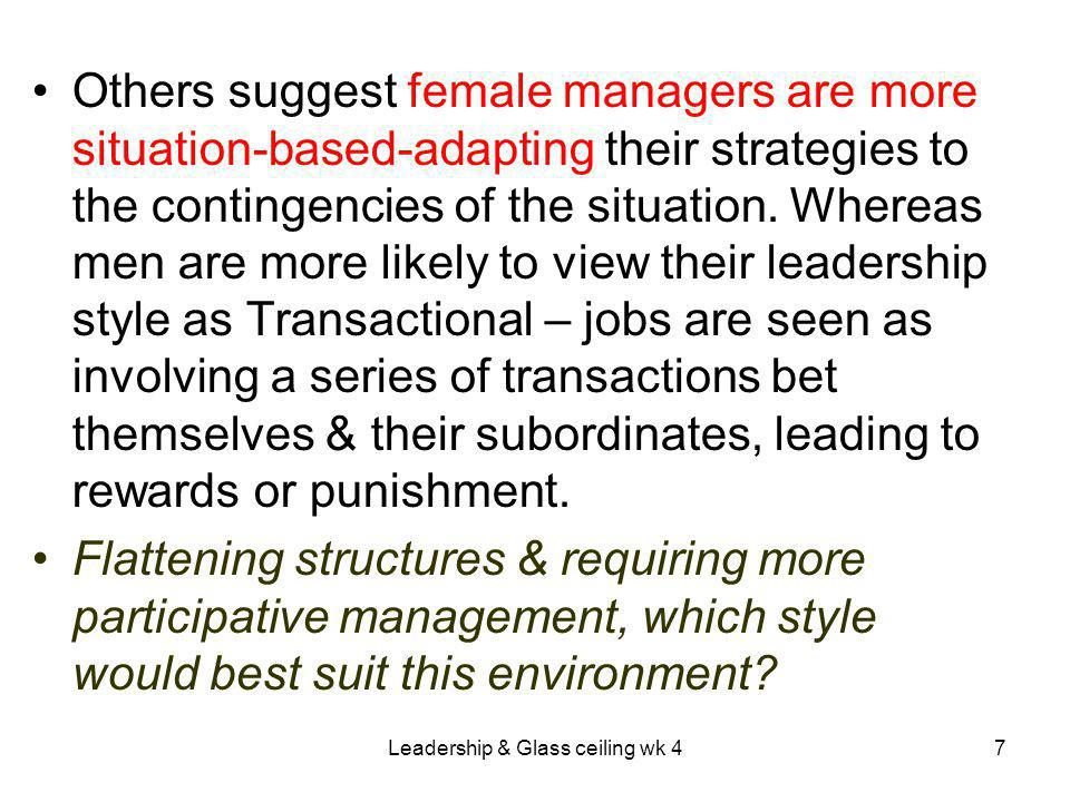 Leadership & Glass ceiling wk 47 Others suggest female managers are more situation-based-adapting their strategies to the contingencies of the situation.