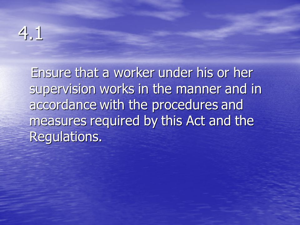 4.1 Ensure that a worker under his or her supervision works in the manner and in accordance with the procedures and measures required by this Act and